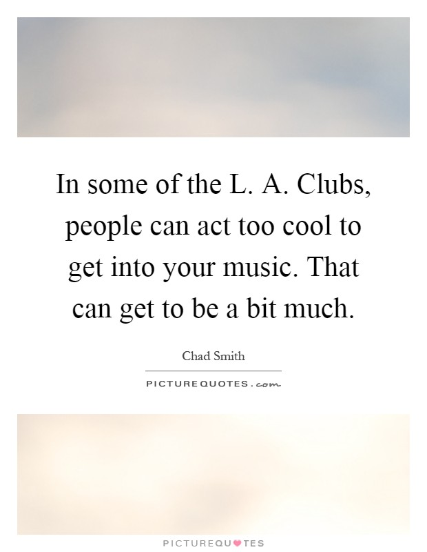 In some of the L. A. Clubs, people can act too cool to get into your music. That can get to be a bit much Picture Quote #1