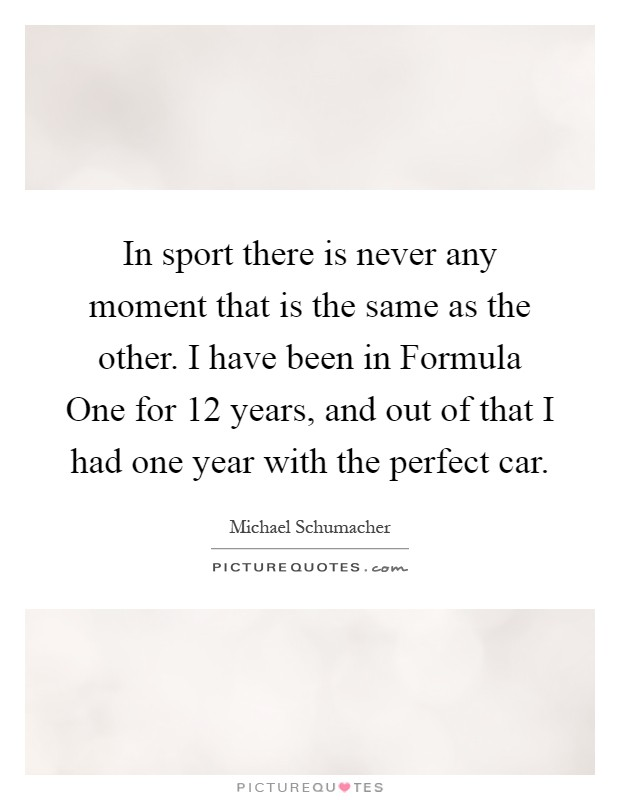In sport there is never any moment that is the same as the other. I have been in Formula One for 12 years, and out of that I had one year with the perfect car Picture Quote #1