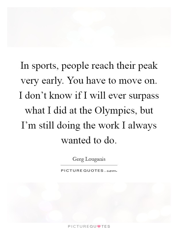 In sports, people reach their peak very early. You have to move on. I don't know if I will ever surpass what I did at the Olympics, but I'm still doing the work I always wanted to do Picture Quote #1