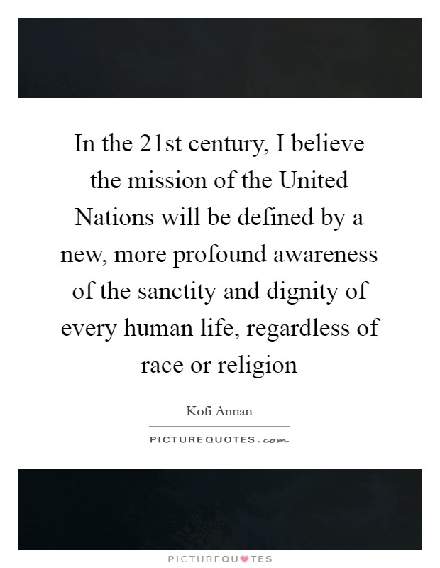 In the 21st century, I believe the mission of the United Nations will be defined by a new, more profound awareness of the sanctity and dignity of every human life, regardless of race or religion Picture Quote #1