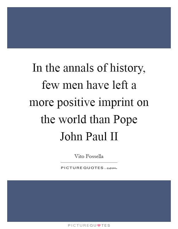 In the annals of history, few men have left a more positive imprint on the world than Pope John Paul II Picture Quote #1