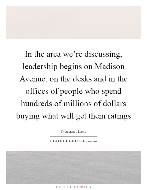 In the area we're discussing, leadership begins on Madison Avenue, on the desks and in the offices of people who spend hundreds of millions of dollars buying what will get them ratings Picture Quote #1