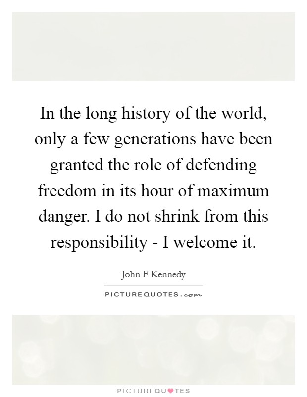 In the long history of the world, only a few generations have been granted the role of defending freedom in its hour of maximum danger. I do not shrink from this responsibility - I welcome it Picture Quote #1