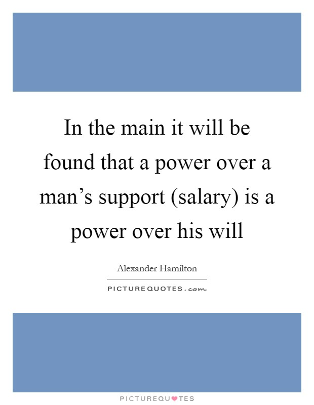 In the main it will be found that a power over a man's support (salary) is a power over his will Picture Quote #1