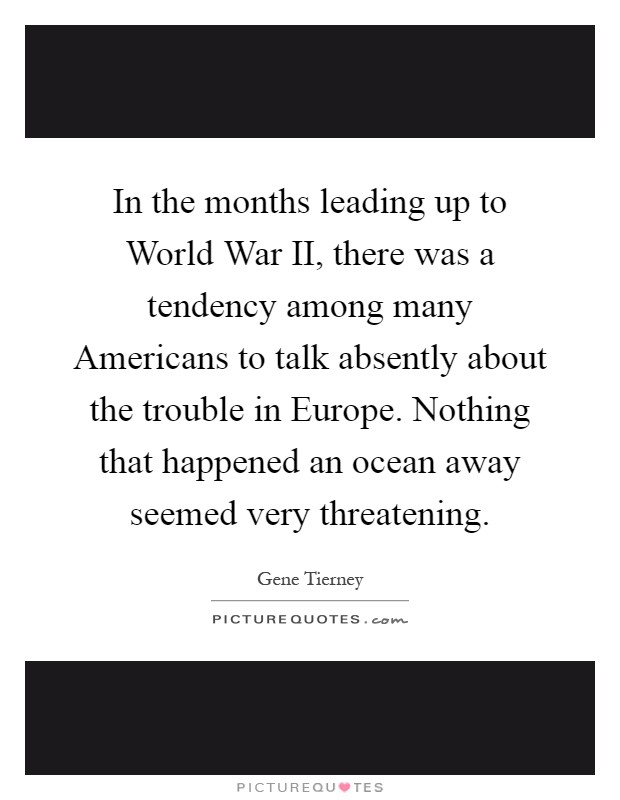 In the months leading up to World War II, there was a tendency among many Americans to talk absently about the trouble in Europe. Nothing that happened an ocean away seemed very threatening Picture Quote #1
