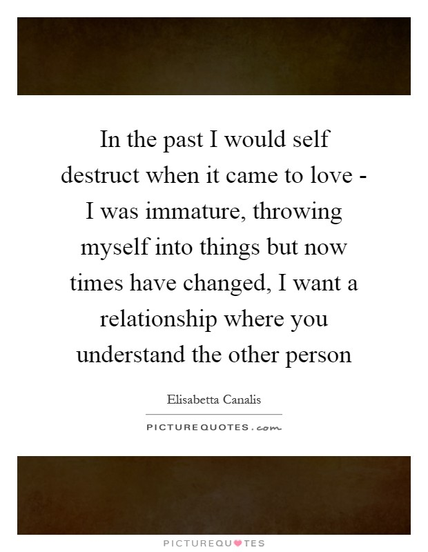 In the past I would self destruct when it came to love - I was immature, throwing myself into things but now times have changed, I want a relationship where you understand the other person Picture Quote #1