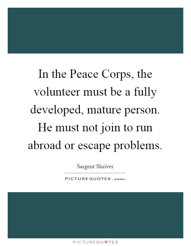 In the Peace Corps, the volunteer must be a fully developed, mature person. He must not join to run abroad or escape problems Picture Quote #1