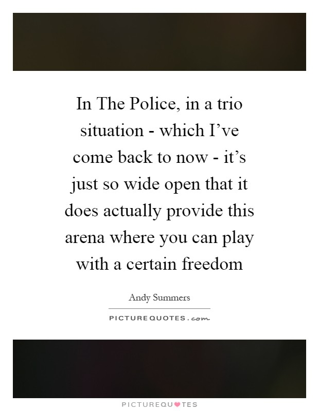 In The Police, in a trio situation - which I've come back to now - it's just so wide open that it does actually provide this arena where you can play with a certain freedom Picture Quote #1