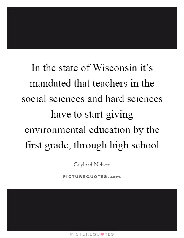 In the state of Wisconsin it's mandated that teachers in the social sciences and hard sciences have to start giving environmental education by the first grade, through high school Picture Quote #1
