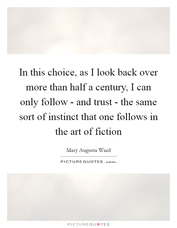 In this choice, as I look back over more than half a century, I can only follow - and trust - the same sort of instinct that one follows in the art of fiction Picture Quote #1
