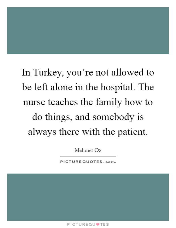 In Turkey, you're not allowed to be left alone in the hospital. The nurse teaches the family how to do things, and somebody is always there with the patient Picture Quote #1