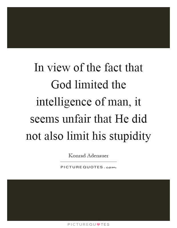 In view of the fact that God limited the intelligence of man, it seems unfair that He did not also limit his stupidity Picture Quote #1