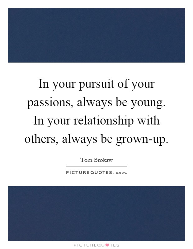 In your pursuit of your passions, always be young. In your relationship with others, always be grown-up Picture Quote #1