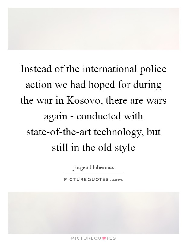 Instead of the international police action we had hoped for during the war in Kosovo, there are wars again - conducted with state-of-the-art technology, but still in the old style Picture Quote #1