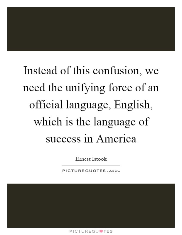 Instead of this confusion, we need the unifying force of an official language, English, which is the language of success in America Picture Quote #1