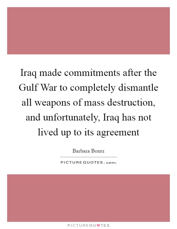 Iraq made commitments after the Gulf War to completely dismantle all weapons of mass destruction, and unfortunately, Iraq has not lived up to its agreement Picture Quote #1