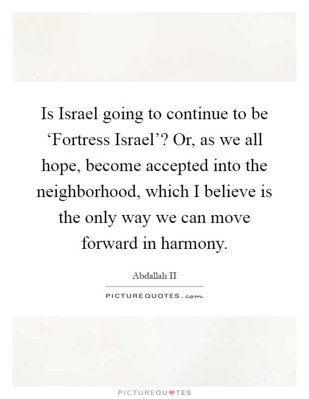Is Israel going to continue to be 'Fortress Israel'? Or, as we all hope, become accepted into the neighborhood, which I believe is the only way we can move forward in harmony Picture Quote #1