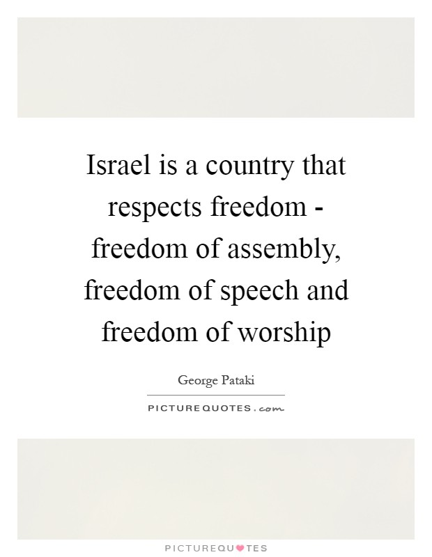 Israel is a country that respects freedom - freedom of assembly, freedom of speech and freedom of worship Picture Quote #1