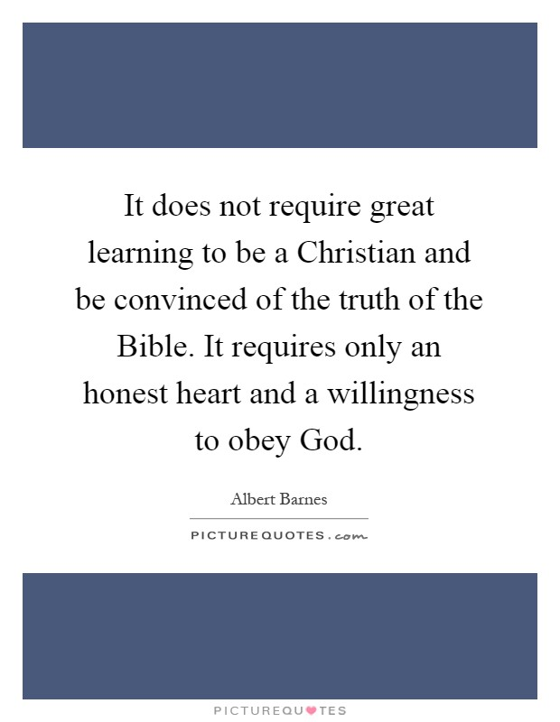 It does not require great learning to be a Christian and be convinced of the truth of the Bible. It requires only an honest heart and a willingness to obey God Picture Quote #1