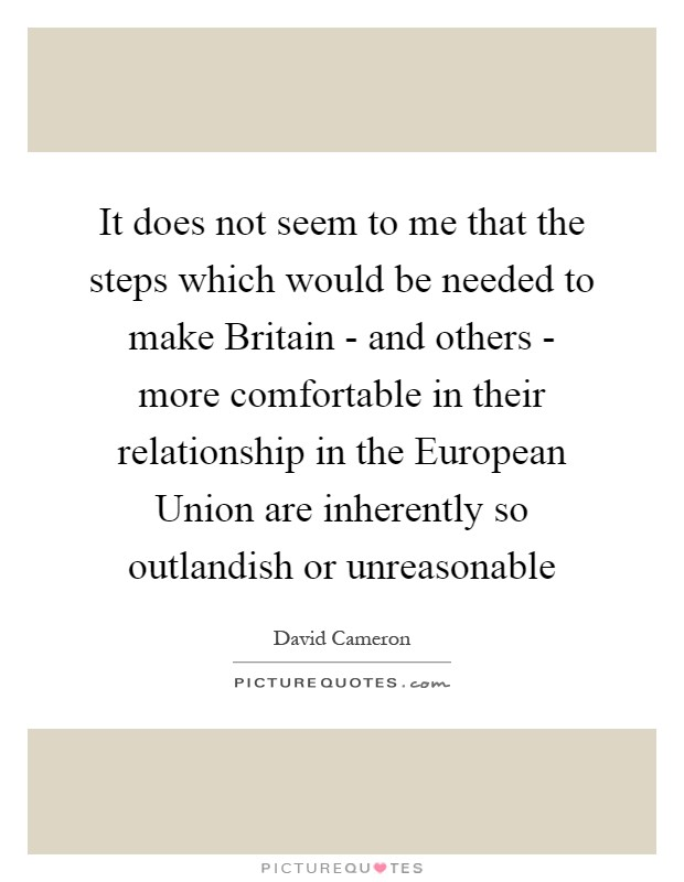 It does not seem to me that the steps which would be needed to make Britain - and others - more comfortable in their relationship in the European Union are inherently so outlandish or unreasonable Picture Quote #1