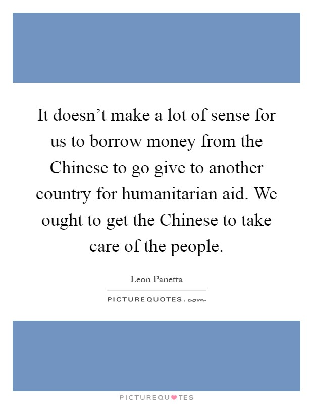 It doesn't make a lot of sense for us to borrow money from the Chinese to go give to another country for humanitarian aid. We ought to get the Chinese to take care of the people Picture Quote #1