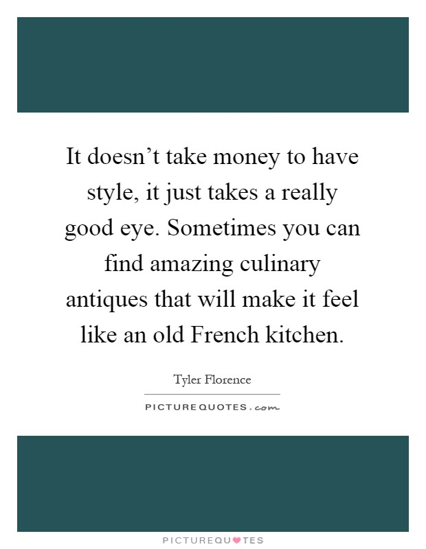 It doesn't take money to have style, it just takes a really good eye. Sometimes you can find amazing culinary antiques that will make it feel like an old French kitchen Picture Quote #1