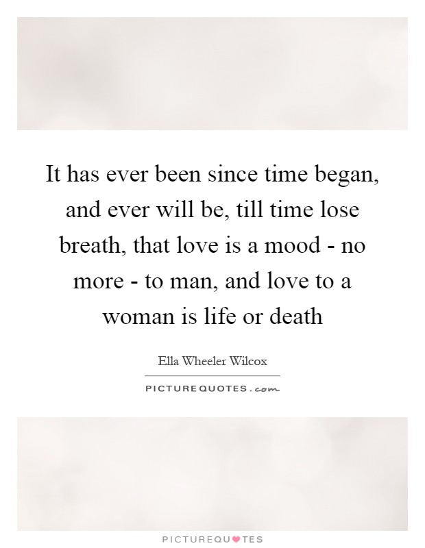 It has ever been since time began, and ever will be, till time lose breath, that love is a mood - no more - to man, and love to a woman is life or death Picture Quote #1