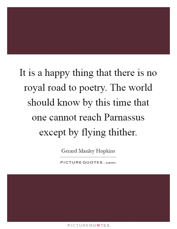 It is a happy thing that there is no royal road to poetry. The world should know by this time that one cannot reach Parnassus except by flying thither Picture Quote #1