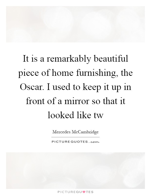It is a remarkably beautiful piece of home furnishing, the Oscar. I used to keep it up in front of a mirror so that it looked like tw Picture Quote #1