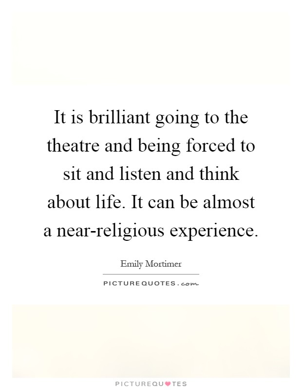 It is brilliant going to the theatre and being forced to sit and listen and think about life. It can be almost a near-religious experience Picture Quote #1