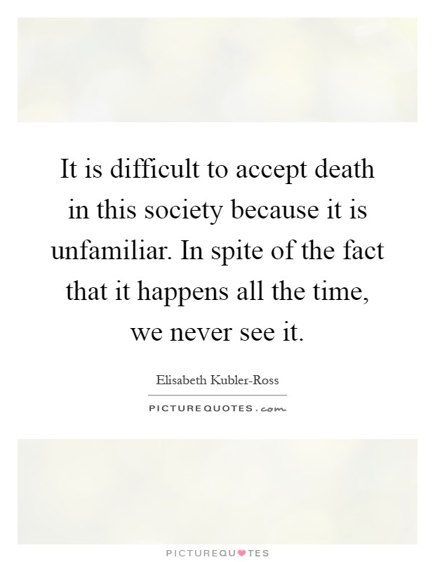 It is difficult to accept death in this society because it is unfamiliar. In spite of the fact that it happens all the time, we never see it Picture Quote #1