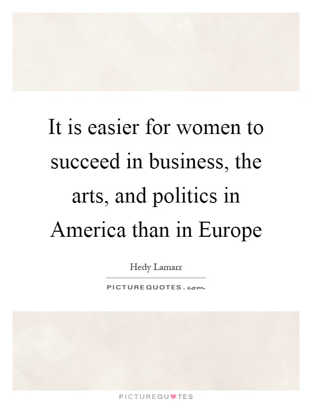 It is easier for women to succeed in business, the arts, and politics in America than in Europe Picture Quote #1
