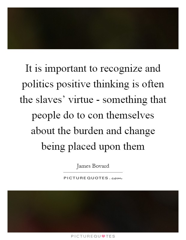 It is important to recognize and politics positive thinking is often the slaves' virtue - something that people do to con themselves about the burden and change being placed upon them Picture Quote #1