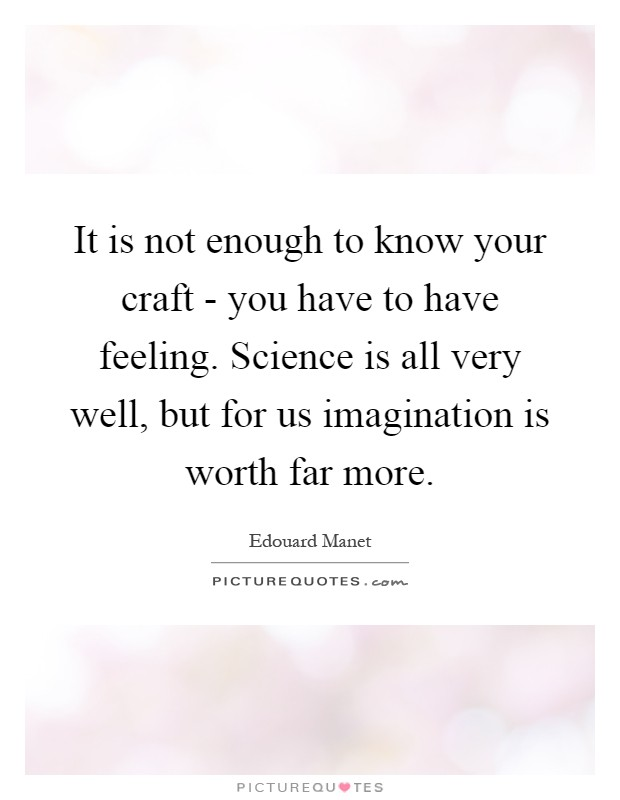 It is not enough to know your craft - you have to have feeling. Science is all very well, but for us imagination is worth far more Picture Quote #1