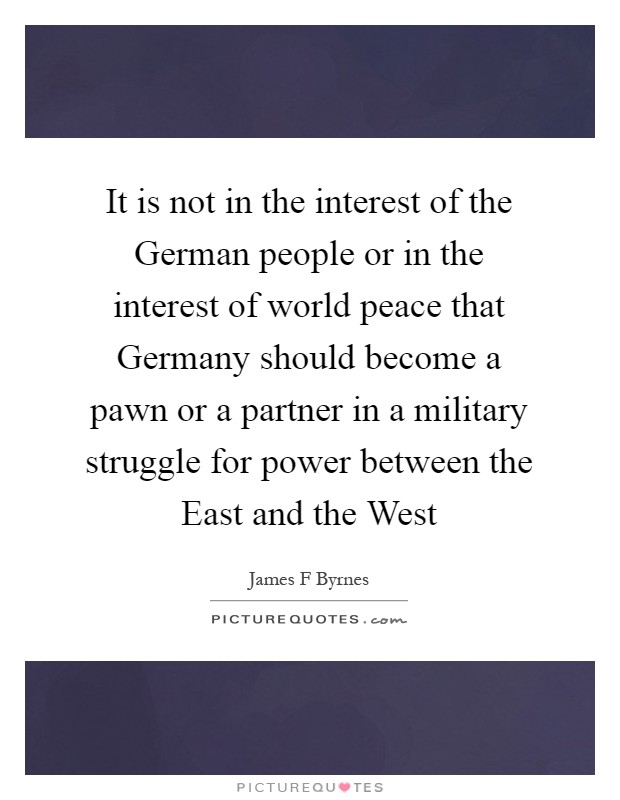 It is not in the interest of the German people or in the interest of world peace that Germany should become a pawn or a partner in a military struggle for power between the East and the West Picture Quote #1