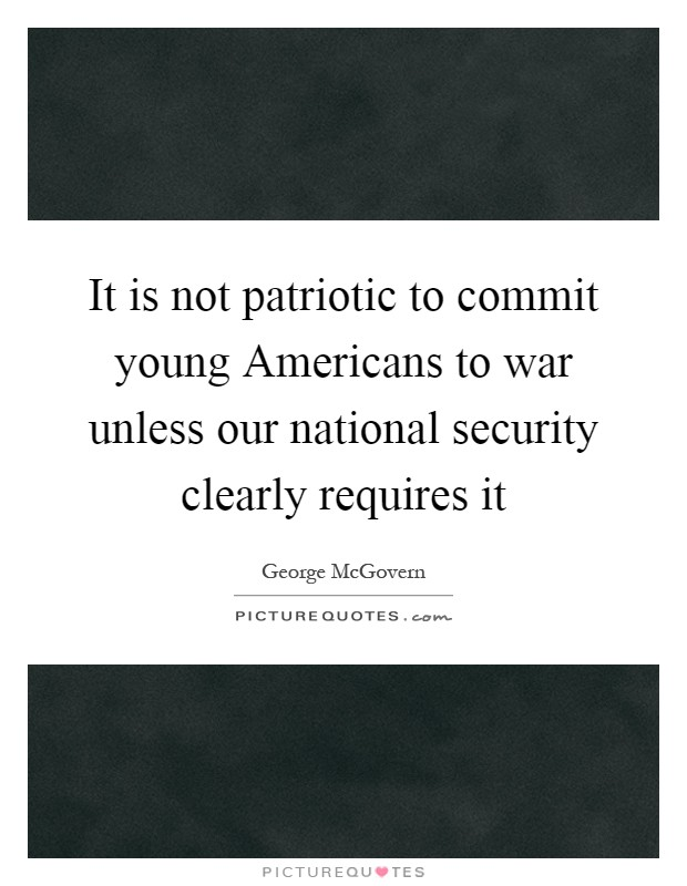 It is not patriotic to commit young Americans to war unless our national security clearly requires it Picture Quote #1