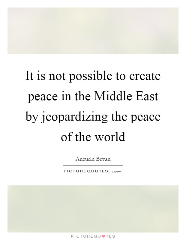 It is not possible to create peace in the Middle East by jeopardizing the peace of the world Picture Quote #1