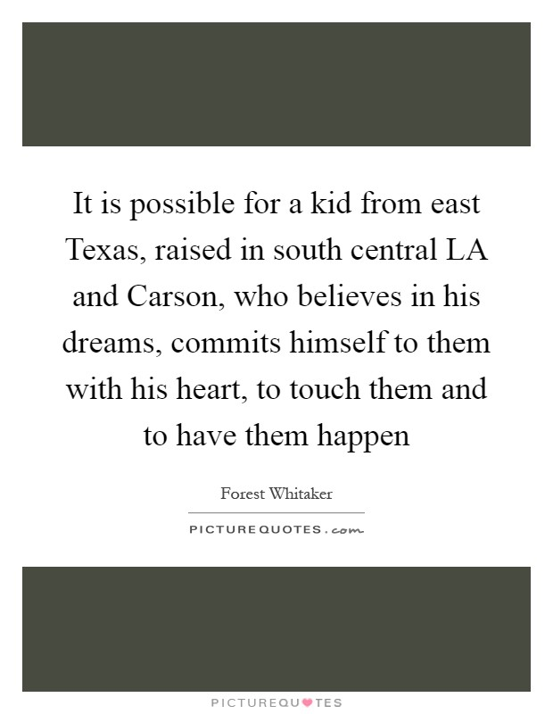 It is possible for a kid from east Texas, raised in south central LA and Carson, who believes in his dreams, commits himself to them with his heart, to touch them and to have them happen Picture Quote #1