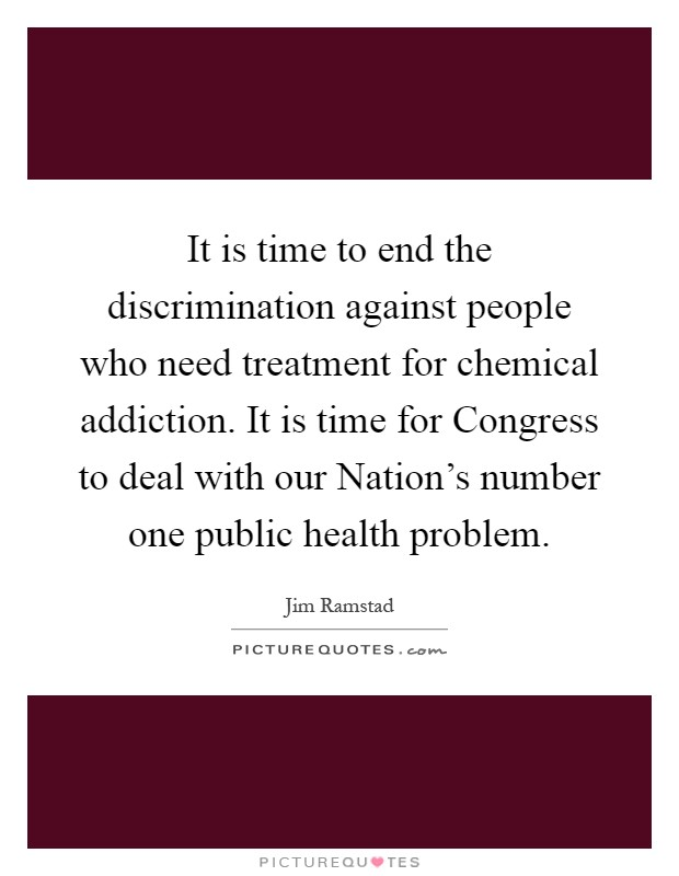 It is time to end the discrimination against people who need treatment for chemical addiction. It is time for Congress to deal with our Nation's number one public health problem Picture Quote #1