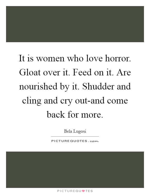 It is women who love horror. Gloat over it. Feed on it. Are nourished by it. Shudder and cling and cry out-and come back for more Picture Quote #1