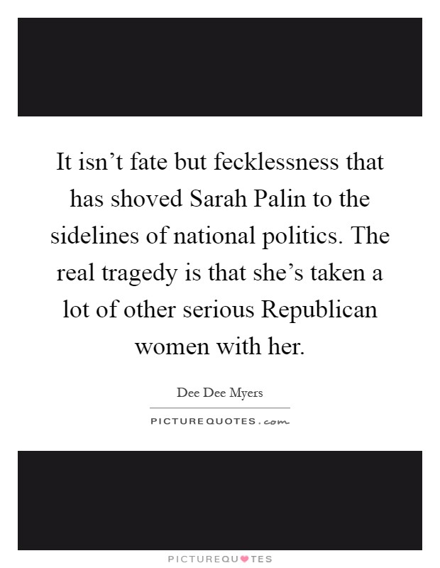 It isn't fate but fecklessness that has shoved Sarah Palin to the sidelines of national politics. The real tragedy is that she's taken a lot of other serious Republican women with her Picture Quote #1