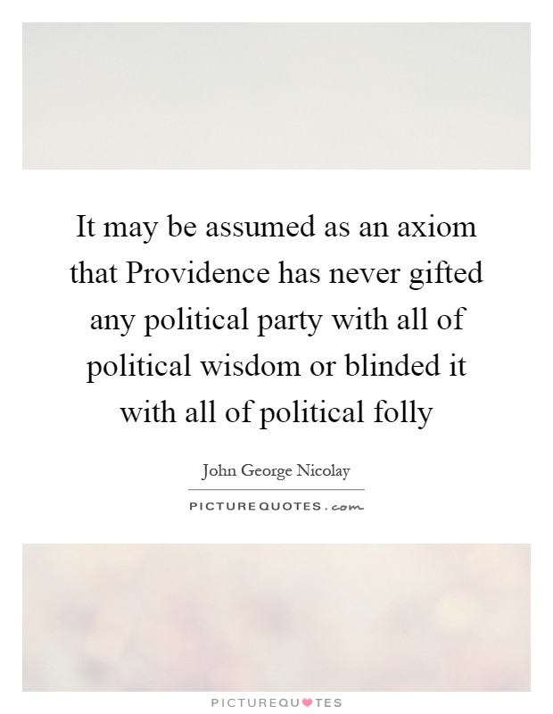 It may be assumed as an axiom that Providence has never gifted any political party with all of political wisdom or blinded it with all of political folly Picture Quote #1