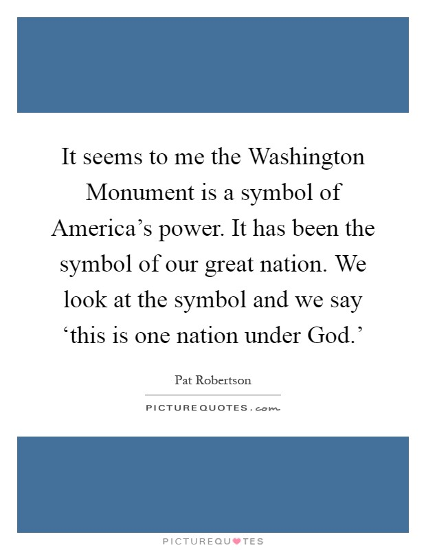 It seems to me the Washington Monument is a symbol of America's power. It has been the symbol of our great nation. We look at the symbol and we say 'this is one nation under God.' Picture Quote #1