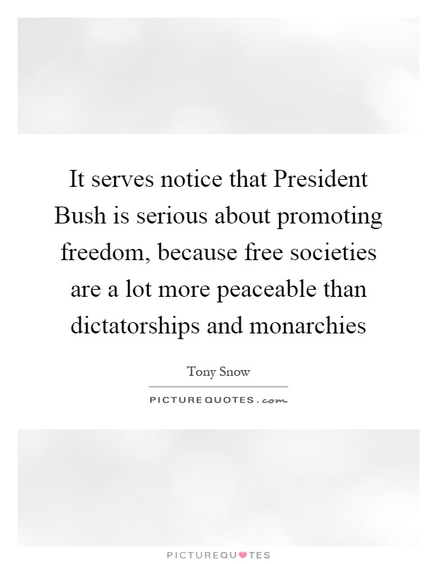 It serves notice that President Bush is serious about promoting freedom, because free societies are a lot more peaceable than dictatorships and monarchies Picture Quote #1