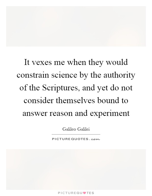 It vexes me when they would constrain science by the authority of the Scriptures, and yet do not consider themselves bound to answer reason and experiment Picture Quote #1