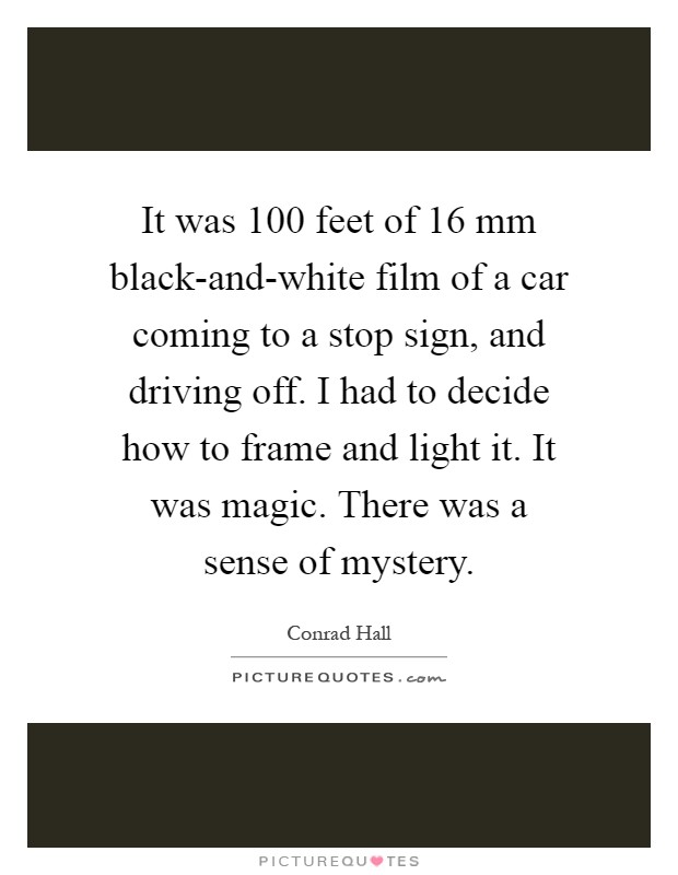 It was 100 feet of 16 mm black-and-white film of a car coming to a stop sign, and driving off. I had to decide how to frame and light it. It was magic. There was a sense of mystery Picture Quote #1