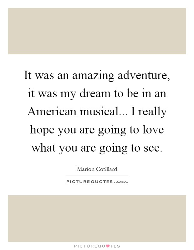 It was an amazing adventure, it was my dream to be in an American musical... I really hope you are going to love what you are going to see Picture Quote #1