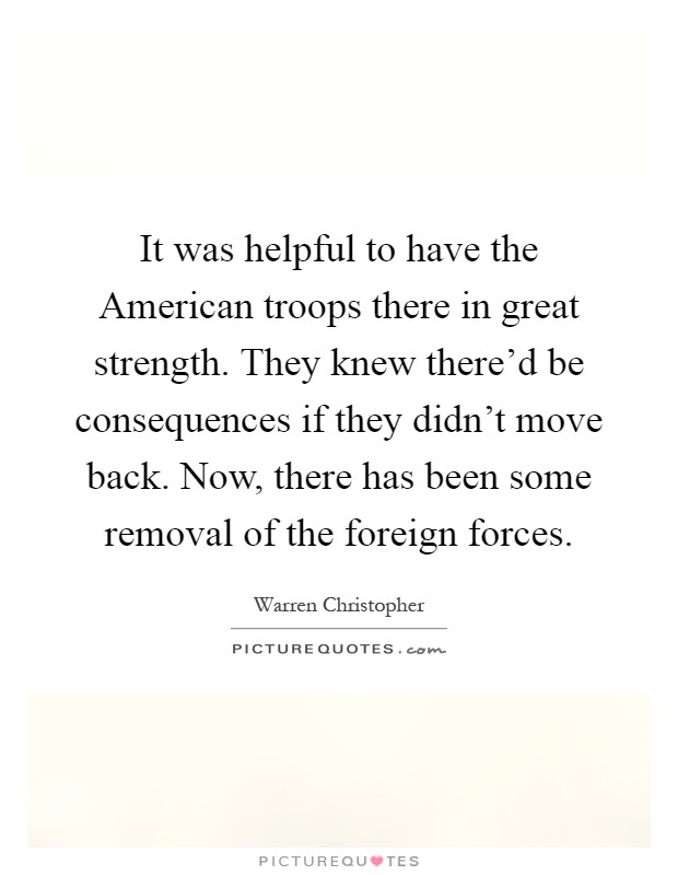 It was helpful to have the American troops there in great strength. They knew there'd be consequences if they didn't move back. Now, there has been some removal of the foreign forces Picture Quote #1