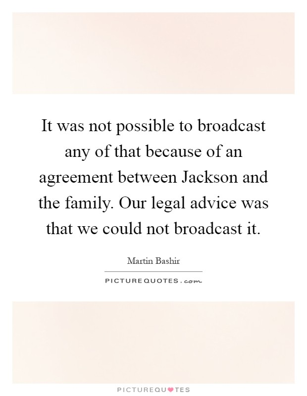It was not possible to broadcast any of that because of an agreement between Jackson and the family. Our legal advice was that we could not broadcast it Picture Quote #1