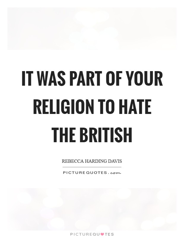 It was part of your religion to hate the British Picture Quote #1